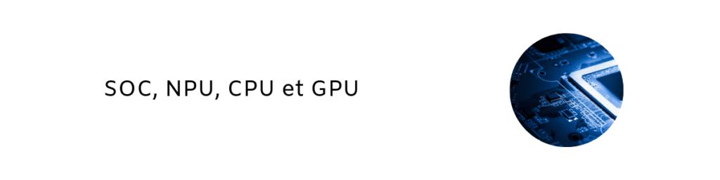 SOC, NPU, CPU et GPU 1